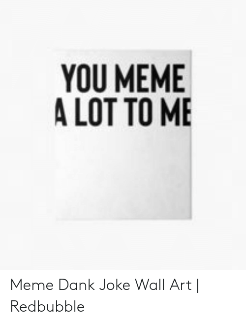 Dank Joke: YOU MEME  A LOT TO ME Meme Dank Joke Wall Art | Redbubble