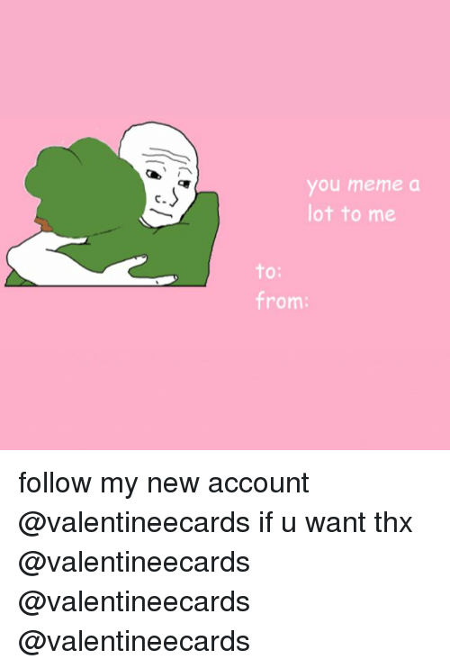Meme, Account, and Thx: you meme a  ot to me  C.  O:  from: follow my new account @valentineecards if u want thx @valentineecards @valentineecards @valentineecards