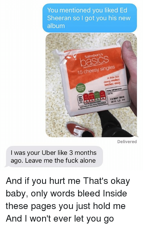 Being Alone, Memes, and Uber: You mentioned you liked Ed  Sheeran so I got you his nevw  album  Sainsburys  asics  15 cheesy singles  A little les5  cheesy makes  wnches eas  Keep  Use by  功  13 MAY 2018  13 L2 312  Delivered  I was your Uber like 3 months  ago. Leave me the fuck alone And if you hurt me That's okay baby, only words bleed Inside these pages you just hold me And I won't ever let you go