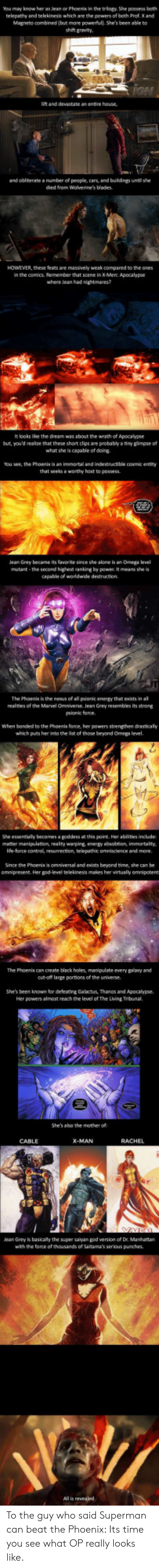 Omega: You mey know her as lean or Phoenix in the triogy. She possess beth  telepathy and telekinesis which are the powers of both Prof. X and  Magneto combined (but more powerfull. She's been able to  shi gravity  lift and devastate as entire house  and obinerate a number of people, cars and buldngs until she  died from Wolverine's blades  HOWEVER, these teats are massively weak compared to the ones  in the comics. Remember that scene in X Men: Apocalypse  where lean had nightmares?  It looks lice the dream was about the wrath of Apocalypse  but, you'd realze that these short clps are probably a tiny gimpse of  what she is capable of doing  You see, the Phoenis is an immortal and indestructible cosmic entity  that seeksa worthy host to possess  eaGrey became its fate since she alone is an Omega el  mutant -the second highet anking by powe t means she is  capable of worldwide destruction.  The Phoenik is the neaus of all pionit enengy that eists in al  realnies of the Marvel Omniverse. Jean Grey resembles its strong  psionic force  When bonded to the Phoents force, her powers strengthen drasticaly  which puts her into the list of those beyond Omega level  She essentially becomes a goddess at this point Her ablities include  metter menipulation, realty warping energy absobtion immortality,  Ife-lorce control, resumection, telepathic omniscience and more  Since the Phoenix is omniversal and exists beyond time, she can be  omnipresent. Her god-level telekinesis makes her virtualy omnipotent  The Phoenis can create black holes, manipulate every psany and  cu-oft large portions of the universe  She's been known for deleacing Galactus, Thanos and Apocalypse.  Her powers almost reach the level of The Lving Tribunal.  She's aho the mother of  CABLE  ean Grey is basicaly the super saiyan god version of Dr. Manhattan  with the force of thousands of Saitama's serious punches.  All is revealed To the guy who said Superman can beat the Phoenix: Its time you see what OP really looks like.