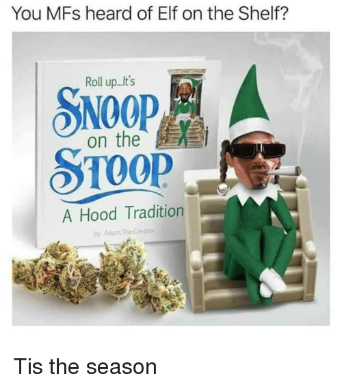 A Hood: You MFs heard of Elf on the Shelf?  Roll up...t's  SNOOP  on the  A Hood Tradition  by Adam TheCreator Tis the season