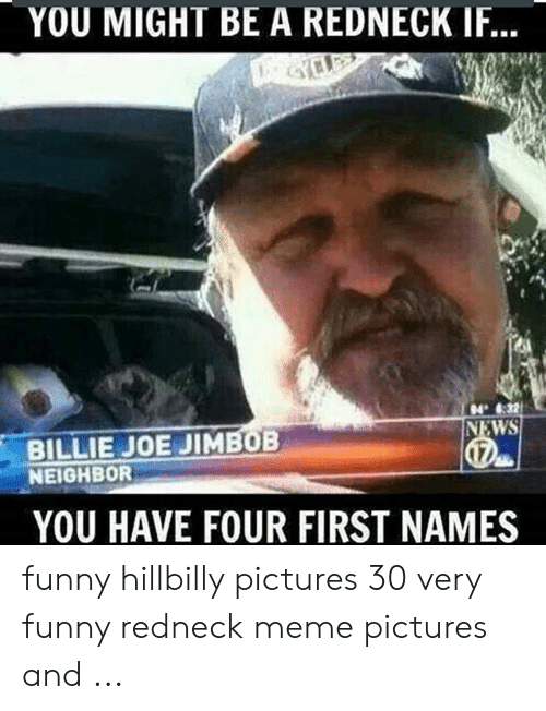 Funny Redneck: YOU MIGHT BE A REDNECK IF...  4 :32  NEWS  BILLIE JOE JIMBOB  NEIGHBOR  YOU HAVE FOUR FIRST NAMES funny hillbilly pictures 30 very funny redneck meme pictures and ...