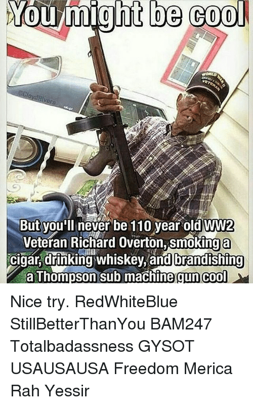 Andrew Bogut, Drinking, and Memes: You might be cool  be But you'll never be 110 year old WW2  Veteran Richard Overton, smokinga  cigar, drinking whiskey, and brandishing  a Thompson sub machine gun cool Nice try. RedWhiteBlue StillBetterThanYou BAM247 Totalbadassness GYSOT USAUSAUSA Freedom Merica Rah Yessir