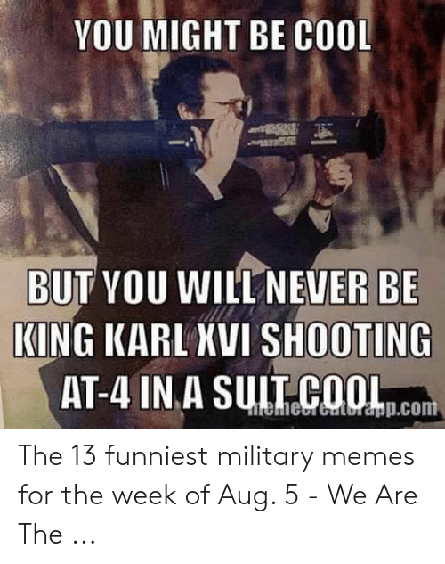 Funniest Military: YOU MIGHT BE COOL  BUT YOU WILL NEVER BE  KING KARL XVI SHOOTING  AT-4 IN A SUL COOLn.com  eieCrGultr&pp.com The 13 funniest military memes for the week of Aug. 5 - We Are The ...