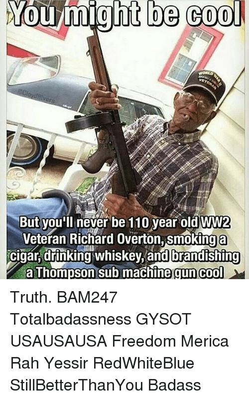 Andrew Bogut, Drinking, and Memes: You might be cool  But you'll never be 110 year old WW2  Veteran Richard Overton, smokinga  cigar, drinking whiskey, and brandishing  a Thompson sub machine gun cool Truth. BAM247 Totalbadassness GYSOT USAUSAUSA Freedom Merica Rah Yessir RedWhiteBlue StillBetterThanYou Badass