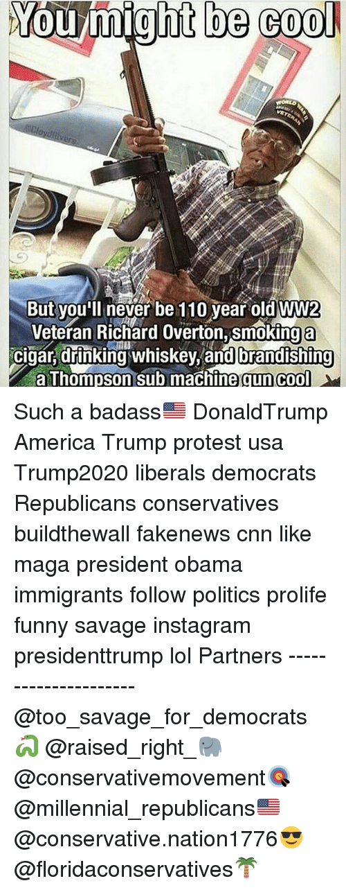 Trump Protesters: You might be cool  But you'll never be 110 year old WW2  Veteran Richard Overton, smoking a  cigar, drinking whiskey, and brandishing  a Thompson sub machine gun cool Such a badass🇺🇸 DonaldTrump America Trump protest usa Trump2020 liberals democrats Republicans conservatives buildthewall fakenews cnn like maga president obama immigrants follow politics prolife funny savage instagram presidenttrump lol Partners --------------------- @too_savage_for_democrats🐍 @raised_right_🐘 @conservativemovement🎯 @millennial_republicans🇺🇸 @conservative.nation1776😎 @floridaconservatives🌴