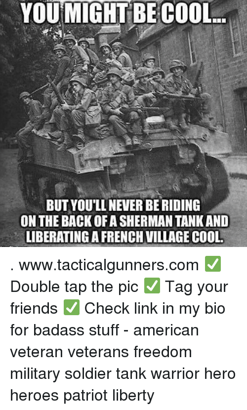 sherman tank: YOU MIGHT BE COOL  BUT YOU'LL NEVER BE RIDING  ON THE BACK OF A SHERMAN TANK AND  LIBERATINGA FRENCH VILLAGE COOL . www.tacticalgunners.com ✅ Double tap the pic ✅ Tag your friends ✅ Check link in my bio for badass stuff - american veteran veterans freedom military soldier tank warrior hero heroes patriot liberty