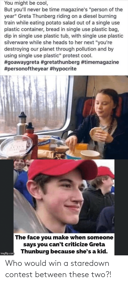 "potato salad: You might be cool,  But you'll never be time magazine's ""person of the  year"" Greta Thunberg riding on a diesel burning  train while eating potato salad out of a single use  plastic container, bread in single use plastic bag,  dip in single use plastic tub, with single use plastic  silverware while she heads to her next ""you're  destroying our planet through pollution and by  using single use plastic"" protest cool.  #goawaygreta #gretathunberg #timemagazine  #personoftheyear #hypocrite  The face you make when someone  says you can't criticize Greta  Thunburg because she's a kid.  imgflip.com Who would win a staredown contest between these two?!"