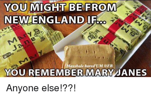 Mary Jane: YOU MIGHT BE FROM  NEW ENGLAND IFO  Masshole bore d'UM (a FB  YOU REMEMBER MARY JANES Anyone else!??!