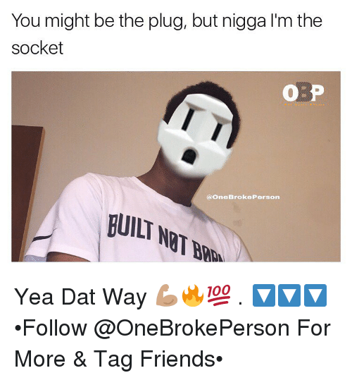 sockets: You might be the plug, but nigga l'm the  socket  a One Broke Person  BUILT Yea Dat Way 💪🏽🔥💯 . 🔽🔽🔽 •Follow @OneBrokePerson For More & Tag Friends•