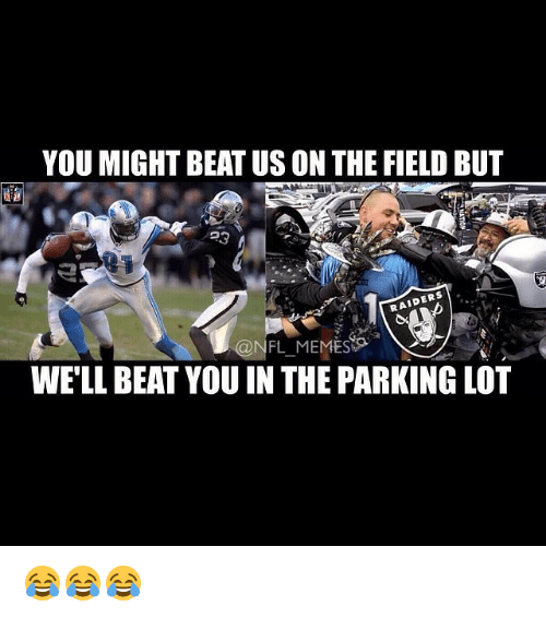 meme: YOU MIGHT BEAT USONTHE FIELD BUT  RAIDERS  @NFL MEMES  WELL BEAT YOU IN THE PARKING LOT 😂😂😂