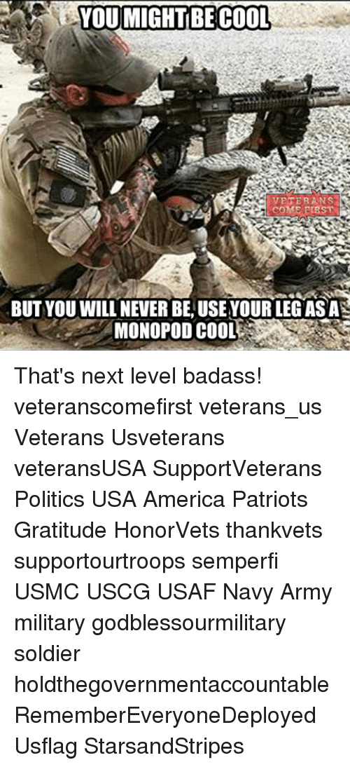 Memes, Soldiers, and Badass: YOU MIGHT BECOOL  VETERANS  BUT YOU WILL NEVER BE, USE YOUR LEG AS A  MONOPOD COOL That's next level badass! veteranscomefirst veterans_us Veterans Usveterans veteransUSA SupportVeterans Politics USA America Patriots Gratitude HonorVets thankvets supportourtroops semperfi USMC USCG USAF Navy Army military godblessourmilitary soldier holdthegovernmentaccountable RememberEveryoneDeployed Usflag StarsandStripes