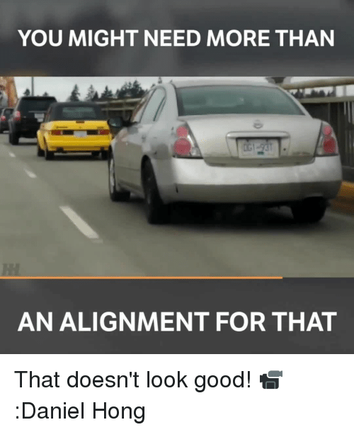 Alignments: YOU MIGHT NEED MORE THAN  AN ALIGNMENT FOR THAT That doesn't look good! 📹:Daniel Hong