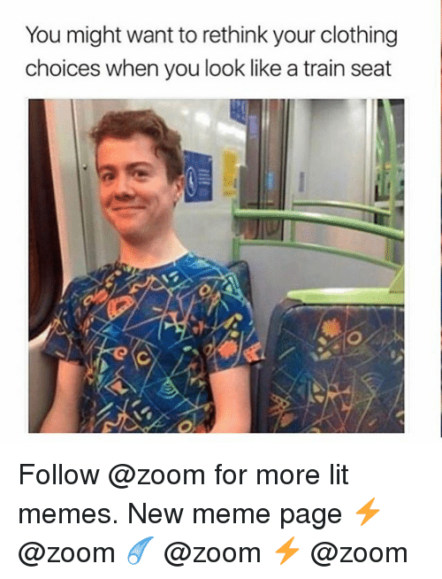 Lit, Meme, and Memes: You might want to rethink your clothing  choices when you look like a train seat Follow @zoom for more lit memes. New meme page ⚡️ @zoom ☄️ @zoom ⚡️ @zoom