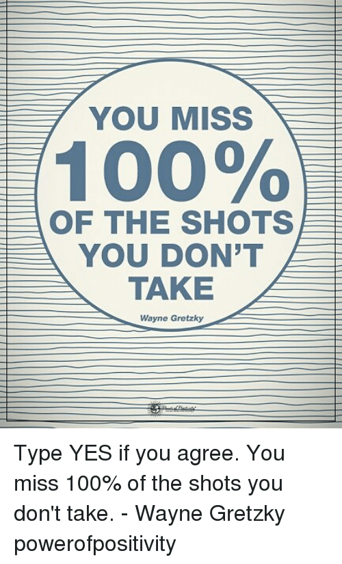 Anaconda, Memes, and 🤖: YOU MISS  100%  OF THE SHOTS  YOU DON'T  TAKE  Wayne Gretzky Type YES if you agree. You miss 100% of the shots you don't take. - Wayne Gretzky powerofpositivity