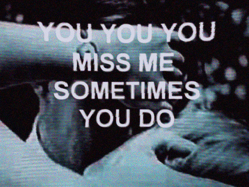 You Miss Me: YOU  MISS ME  SOMETIMES  YOU DO