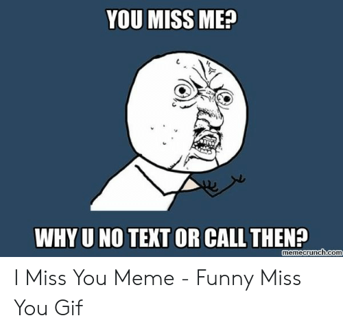 i miss you meme: YOU MISS ME?  WHY U NO TEXT OR CALL THEN?  memecrunch.com I Miss You Meme - Funny Miss You Gif
