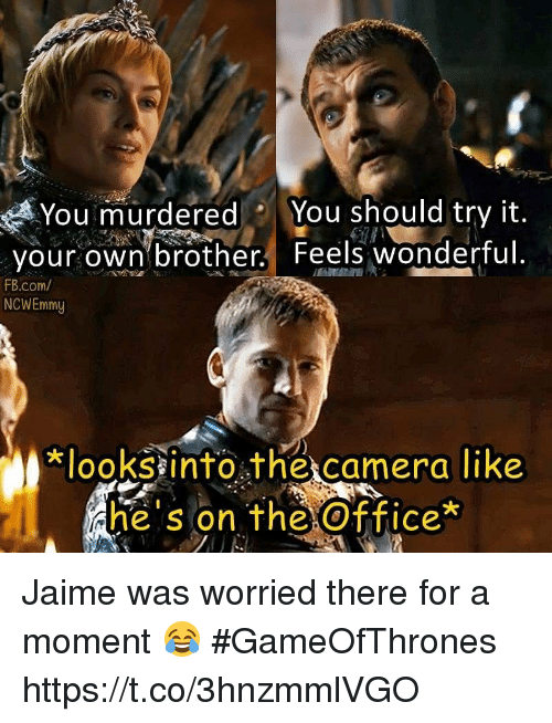 The Office, Camera, and fb.com: You murderedYou should try it.  your own brother. Feels wonderful.  FB.com/  NCWEmmy  lookssinto the camera like  he s on the Office  he's on the Office* Jaime was worried there for a moment 😂 #GameOfThrones https://t.co/3hnzmmlVGO