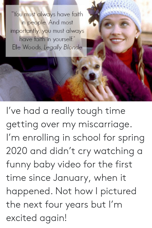 """Legally Blonde: """"You must always have faith  in people. And most  importantly, you must always  have faith in yourself.""""  Elle Woods, Legally Blonde I've had a really tough time getting over my miscarriage. I'm enrolling in school for spring 2020 and didn't cry watching a funny baby video for the first time since January, when it happened. Not how I pictured the next four years but I'm excited again!"""
