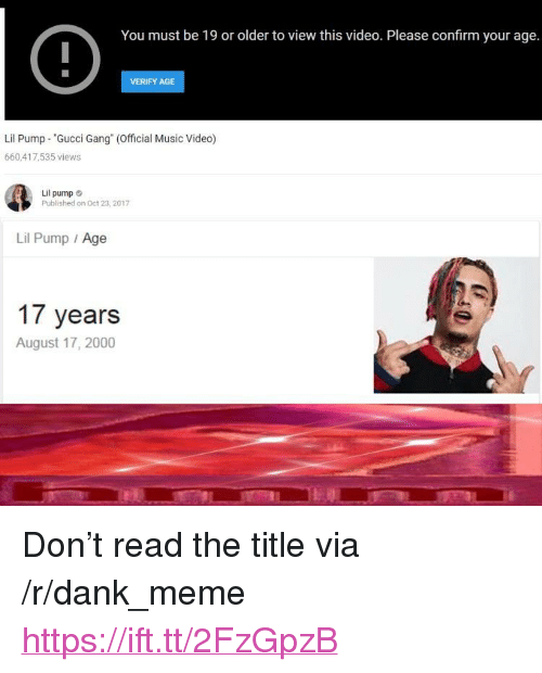 """Dank, Gucci, and Meme: You must be 19 or older to view this video. Please confirm your age.  VERIFY AGE  Lil Pump """"Gucci Gang (Official Music Video)  660,417,535 views  Lil pump  Published on Oct 23,2017  Lil Pump Age  17 years  August 17, 2000 <p>Don't read the title via /r/dank_meme <a href=""""https://ift.tt/2FzGpzB"""">https://ift.tt/2FzGpzB</a></p>"""