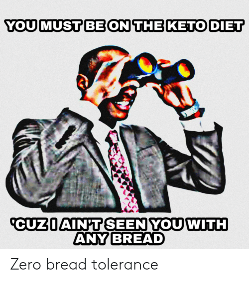 Diet: YOU MUST BE ON THE KETO DIET  CUZIAIN'T SEEN YOU WITH  ANY BREAD Zero bread tolerance