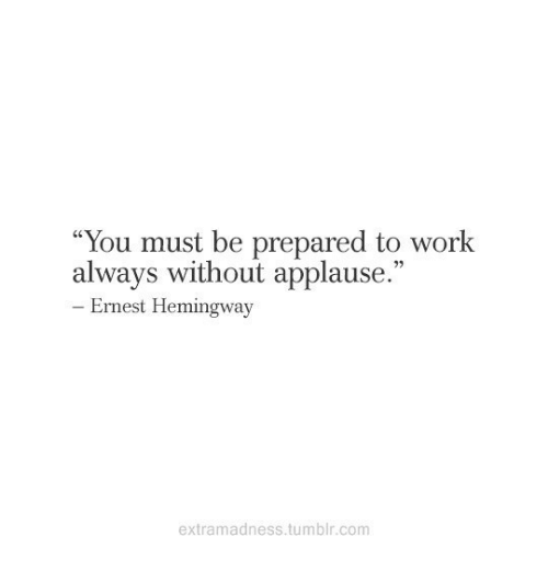"""Ernest Hemingway: """"You must be prepared to work  always without applause.""""  93  Ernest Hemingway  extramadness.tumblr.com"""