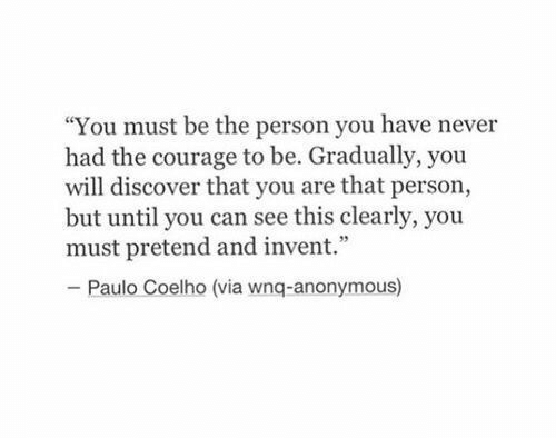 """Paulo Coelho: """"You must be the person you have never  had the courage to be. Gradually, you  will discover that you are that person,  but until you can see this clearly, you  must pretend and invent.""""  - Paulo Coelho (via wnq-anonymous)"""