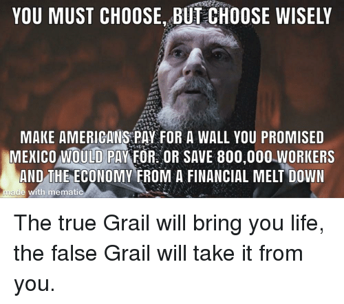 you promised: YOU MUST CHOOSE, BUT CHOOSE WISELY  MAKE AMERIGANS PAY FOR A WALL YOU PROMISED  MEICO OULD PAYFOROR SAVE 800,000.WORKERS  AND THE ECONOMY FROM A FINANCIAL MELT DOWN  made with mematic The true Grail will bring you life, the false Grail will take it from you.