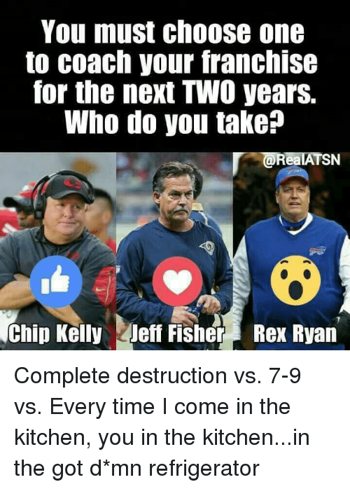 Chip Kelly: You must choose one  to coach your franchise  for the next TWO years.  Who do you take?  RealATSN  Chip Kelly Jeff Fisher Rex Ryan Complete destruction  vs.  7-9  vs.  Every time I come in the kitchen, you in the kitchen...in the got d*mn refrigerator
