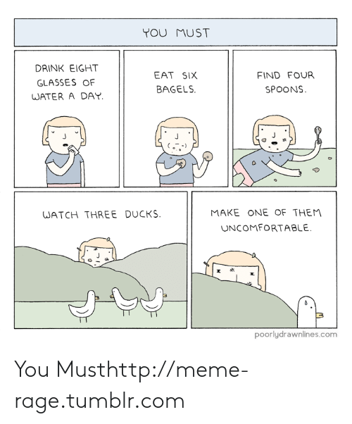 Meme, Tumblr, and Ducks: YOU MUST  DRINK EIGHT  GLASSES OF  WATER A DAY  EAT SIX  BAGELS  FIND FOUR  SPOONS  0  MAKE ONE OF THEM  UNCOMFORTABLE  WATCH THREE DUCKS  置点  poorlydrawnlines.com You Musthttp://meme-rage.tumblr.com