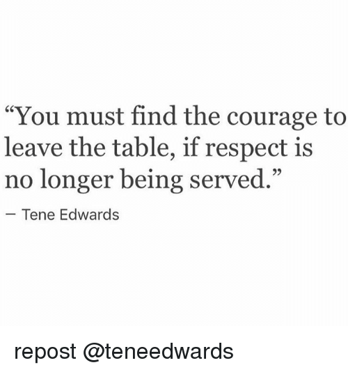 """Memes, Respect, and Courage: You must find the courage to  leave the table, if respect is  no longer being served.""""  -Tene Edwards repost @teneedwards"""
