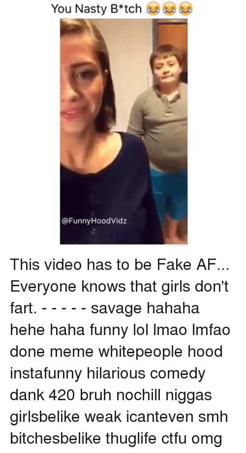Nastiness: You Nasty B*tch  @Funny Hood Vidz This video has to be Fake AF... Everyone knows that girls don't fart. - - - - - savage hahaha hehe haha funny lol lmao lmfao done meme whitepeople hood instafunny hilarious comedy dank 420 bruh nochill niggas girlsbelike weak icanteven smh bitchesbelike thuglife ctfu omg