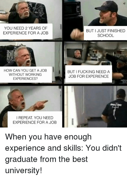 Dank, Fucking, and School: YOU NEED 2 YEARS OF  EXPERIENCE FOR A JOB  BUT I JUST FINISHED  SCHOOL  HOW CAN YOU GET A JOB  WITHOUT WORKING  EXPERIENCES?  BUT I FUCKING NEED A  JOB FOR EXPERIENCE  I REPEAT. YOU NEED  EXPERIENCE FOR A JOB When you have enough experience and skills: You didn't graduate from the best university!