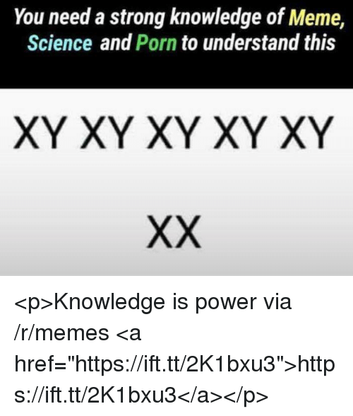 "Meme, Memes, and Porn: You need a strong knowledge of Meme,  Science and Porn to understand this  XY XY XY XY XY <p>Knowledge is power via /r/memes <a href=""https://ift.tt/2K1bxu3"">https://ift.tt/2K1bxu3</a></p>"