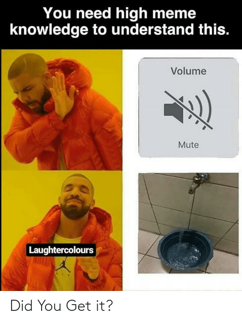 high meme: You need high meme  knowledge to understand this.  Volume  Mute  Laughtercolours Did You Get it?