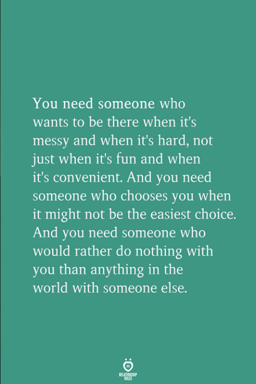 Do Nothing: You need someone who  wants to be there when it's  messy and when it's hard, not  just when it's fun and when  it's convenient. And you need  someone who chooses you when  it might not be the easiest choice.  And you need someone who  would rather do nothing with  you than anything in the  world with someone else.