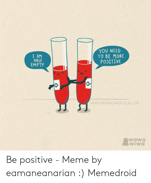 Be Positive Meme: YOU NEED  TO BE MORE  I AM  HALF  EMPTY  POSITIVE  0-  wwW.WAWAWIWADESIGN.COM  wawa  wiWa Be positive - Meme by eamaneanarian :) Memedroid