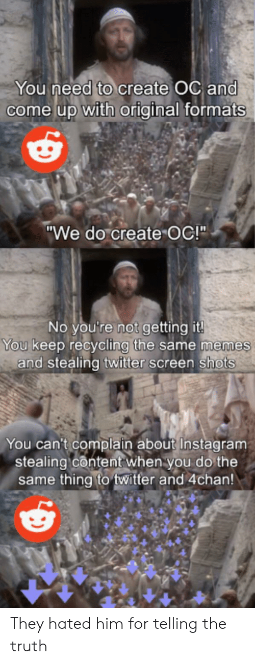 """4chan: You need to create OC and  come up with original formats  """"We do create OC!""""  No you're not getting it!  You keep recycling the same memes  and stealing twitter screen shots  You can't complain about Instagram  stealing content when you do the  same thing to twitter and 4chan! They hated him for telling the truth"""