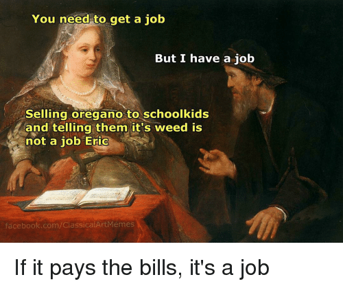 Facebook, Meme, and Memes: You need to get a job  But I have a job  selling oregano to schoolkids  and telling them it's weed is  not a job Eric  facebook.com/ClassicalArt Memes If it pays the bills, it's a job