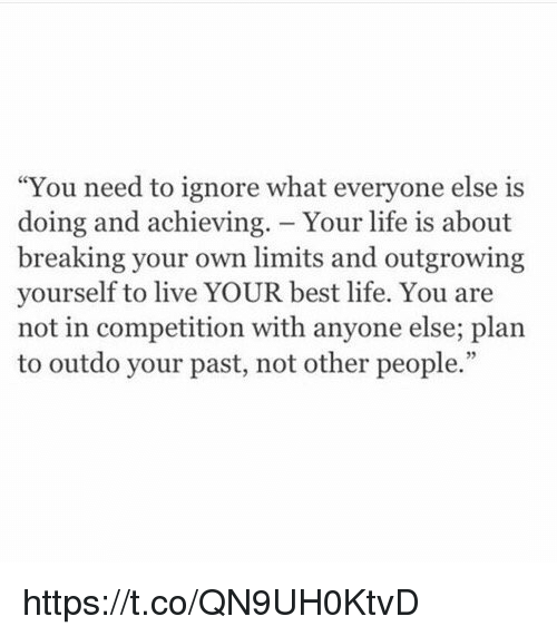 """Life, Best, and Live: """"You need to ignore what everyone else is  doing and achieving. Your life is about  breaking your own limits and outgrowing  yourself to live YOUR best life. You are  not in competition with anyone else; plan  to outdo your past, not other people. https://t.co/QN9UH0KtvD"""