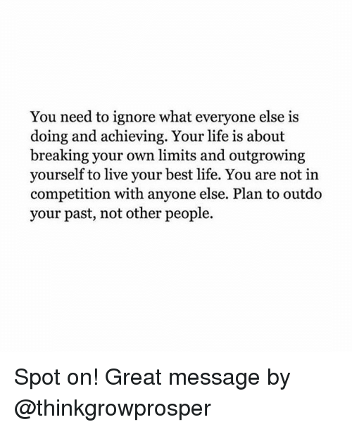 Life, Memes, and Best: You need to ignore what everyone else is  doing and achieving. Your life is about  breaking your own imits and outgrowing  yourself to live your best life. You are not in  competition with anyone else. Plan to outdo  your past, not other people. Spot on! Great message by @thinkgrowprosper
