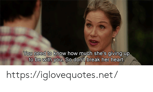 Giving Up: You need to know how much she's giving up  to be with you. So don't break her heart https://iglovequotes.net/