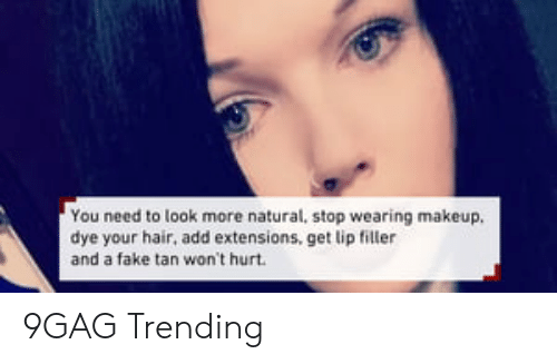 Lip Filler: You need to look more natural, stop wearing makeup.  dye your hair, add extensions, get lip filler  and a fake tan won't hurt 9GAG Trending