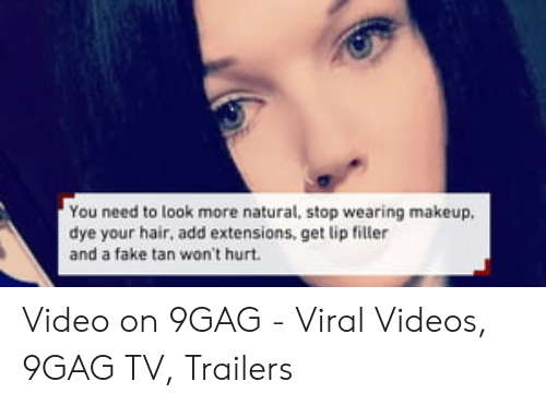 Lip Filler: You need to look more natural, stop wearing makeup.  dye your hair, add extensions, get lip filler  and a fake tan won't hurt Video on 9GAG - Viral Videos, 9GAG TV, Trailers