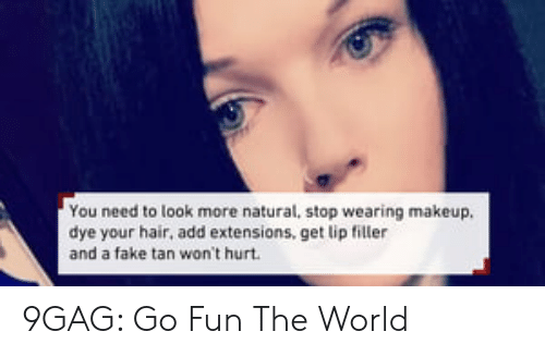 Lip Filler: You need to look more natural, stop wearing makeup.  dye your hair, add extensions, get lip filler  and a fake tan won't hurt 9GAG: Go Fun The World