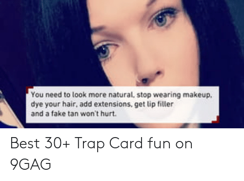 Lip Filler: You need to look more natural, stop wearing makeup.  dye your hair, add extensions, get lip filler  and a fake tan won't hurt Best 30+ Trap Card fun on 9GAG