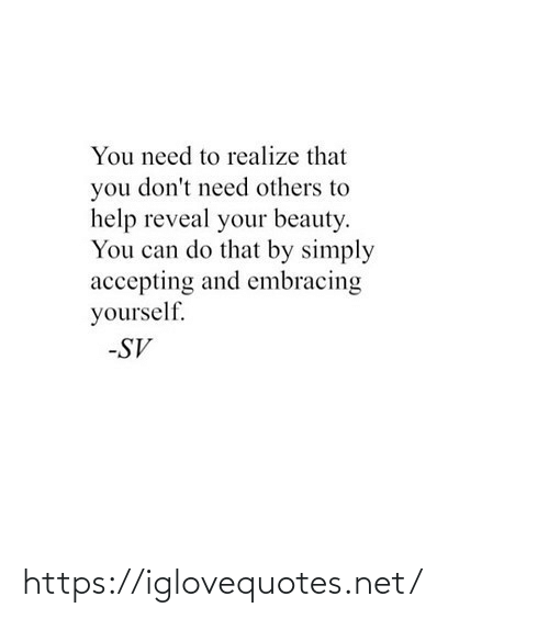 Reveal: You need to realize that  you don't need others to  help reveal your beauty.  You can do that by simply  accepting and embracing  yourself.  -SV https://iglovequotes.net/