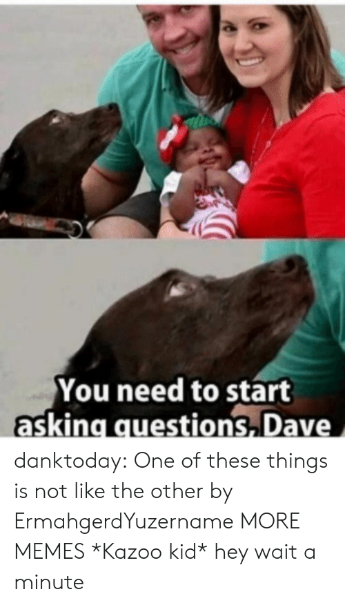 kazoo: You need to start  asking questions Dave danktoday:  One of these things is not like the other by ErmahgerdYuzername MORE MEMES  *Kazoo kid* hey wait a minute