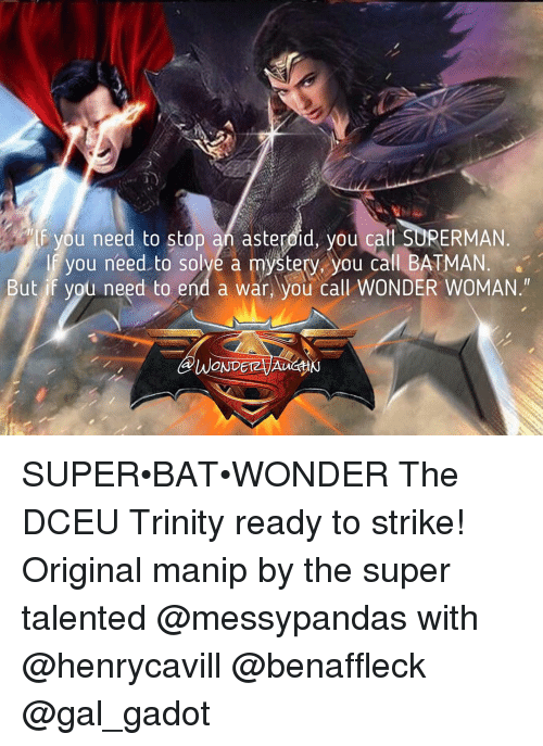 Asteroide: you need to stop an asteroid, you call SUPERMAN  f you need to solye a mystery you call BATMAN  But if you need to end a war, you call WONDER WOMAN.H  WONDETAJAu SUPER•BAT•WONDER The DCEU Trinity ready to strike! Original manip by the super talented @messypandas with @henrycavill @benaffleck @gal_gadot