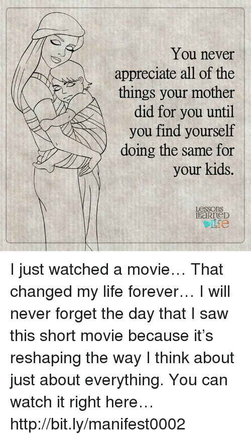 All of the Things: You never  appreciate all of the  things your mother  did for you until  you find yourself  doing the same for  your kids.  Lessons I just watched a movie… That changed my life forever… I will never forget the day that I saw this short movie because it's reshaping the way I think about just about everything. You can watch it right here… http://bit.ly/manifest0002